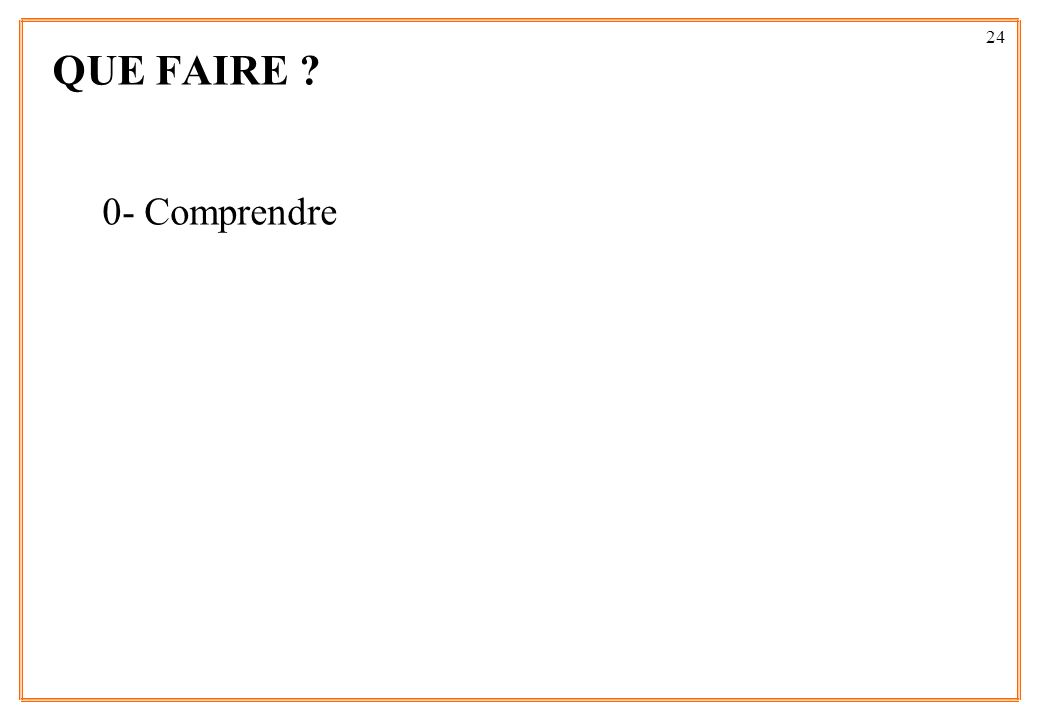 24 QUE FAIRE ? 0- Comprendre
