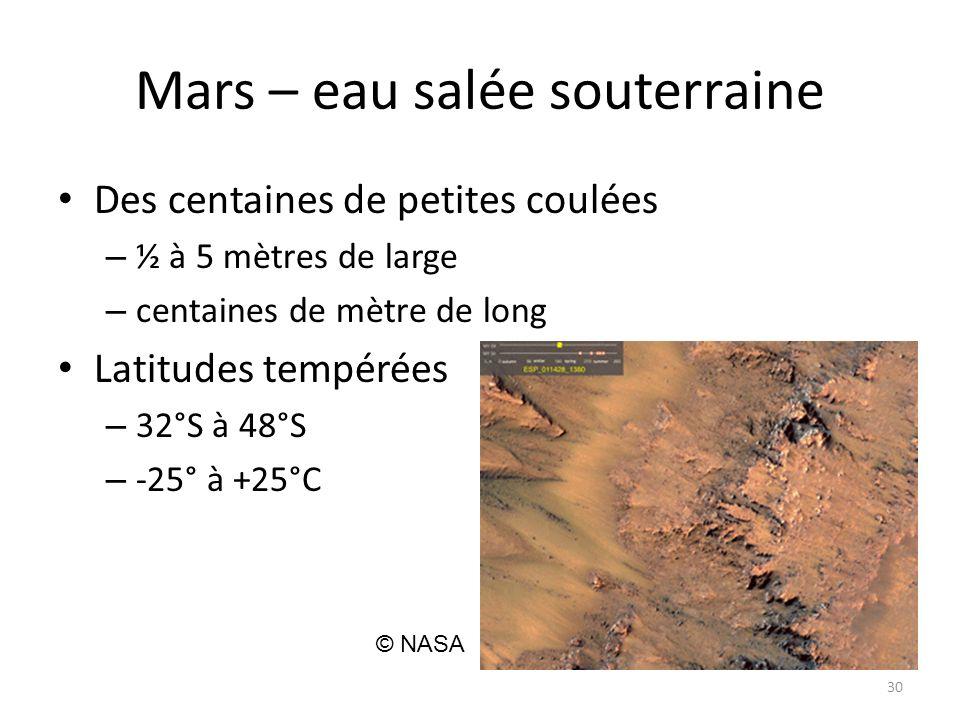 Mars – eau salée souterraine Des centaines de petites coulées – ½ à 5 mètres de large – centaines de mètre de long Latitudes tempérées – 32°S à 48°S – -25° à +25°C 30 © NASA