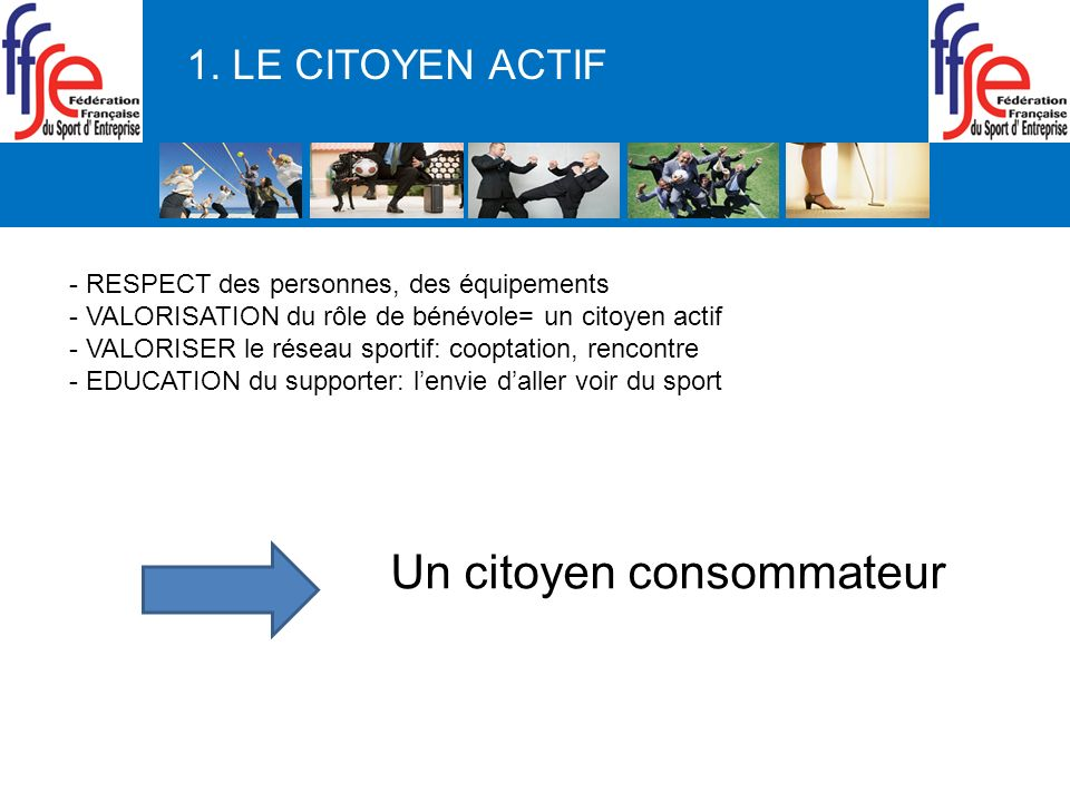1. LE CITOYEN ACTIF - RESPECT des personnes, des équipements - VALORISATION du rôle de bénévole= un citoyen actif - VALORISER le réseau sportif: coopt