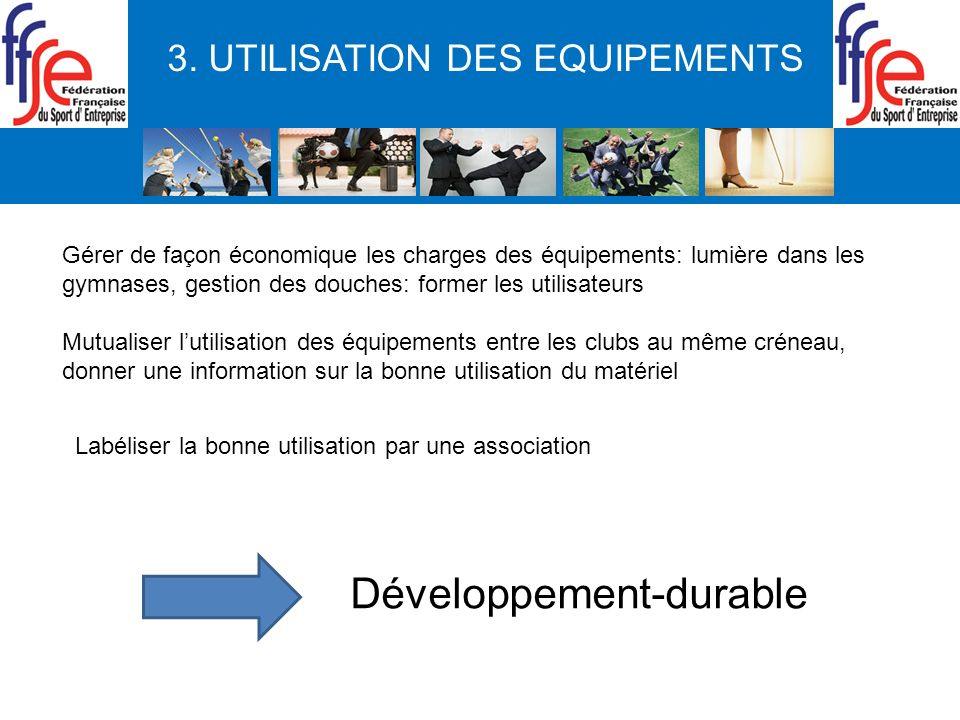 3. UTILISATION DES EQUIPEMENTS Gérer de façon économique les charges des équipements: lumière dans les gymnases, gestion des douches: former les utili