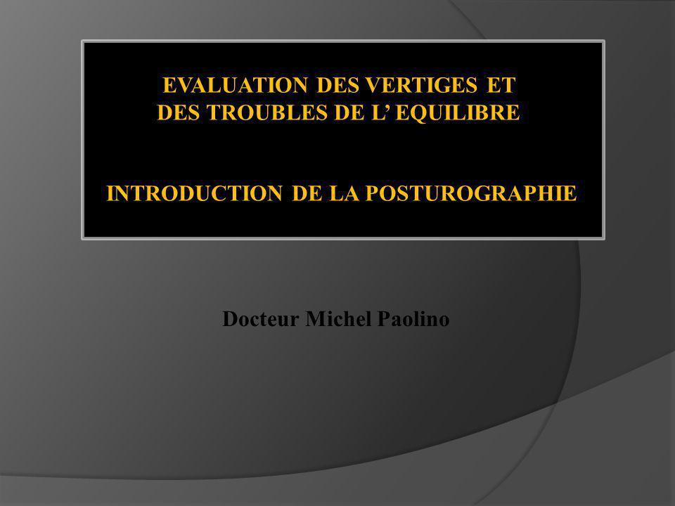 EVALUATION DES VERTIGES ET DES TROUBLES DE L EQUILIBRE INTRODUCTION DE LA POSTUROGRAPHIE Docteur Michel Paolino