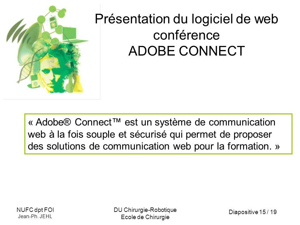 Diapositive 15 / 19 NUFC dpt FOI Jean-Ph. JEHL DU Chirurgie-Robotique Ecole de Chirurgie Présentation du logiciel de web conférence ADOBE CONNECT « Ad