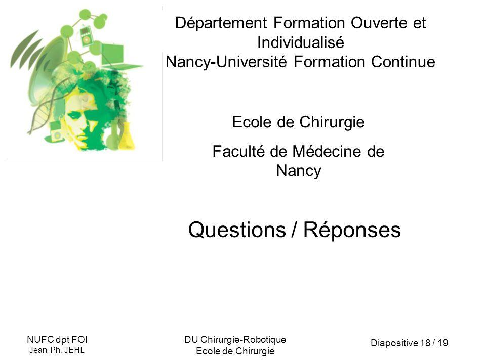 Diapositive 18 / 19 NUFC dpt FOI Jean-Ph. JEHL DU Chirurgie-Robotique Ecole de Chirurgie Département Formation Ouverte et Individualisé Nancy-Universi