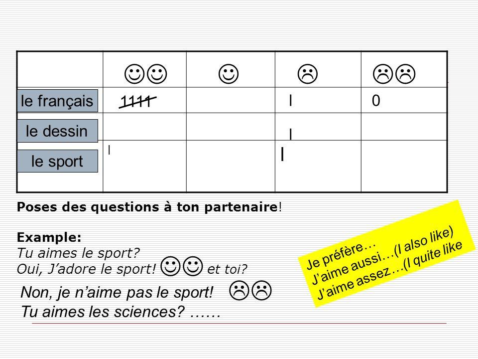 Poses des questions à ton partenaire! Example: Tu aimes le sport? Oui, Jadore le sport! e t toi? l l le sport le français le dessin 0l l Non, je naime