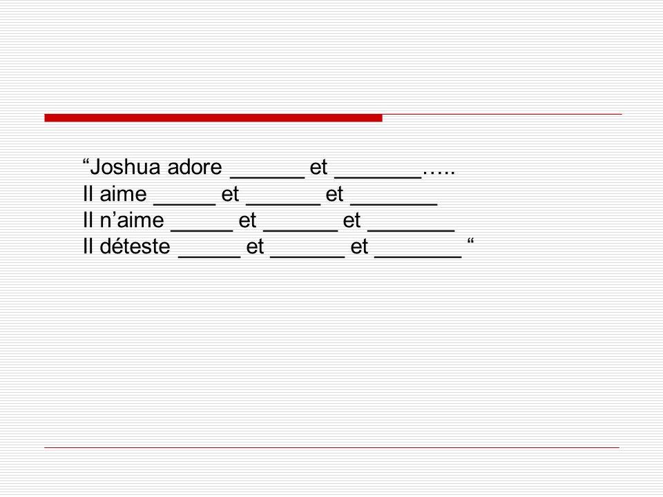 Joshua adore ______ et _______….. Il aime _____ et ______ et _______ Il naime _____ et ______ et _______ Il déteste _____ et ______ et _______