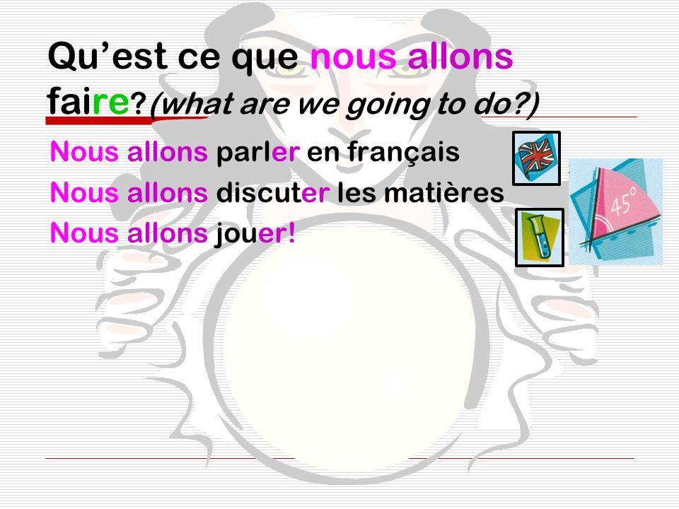 Quest ce que nous allons faire ?(what are we going to do?) Nous allons parler en français Nous allons discuter les matières Nous allons jouer!