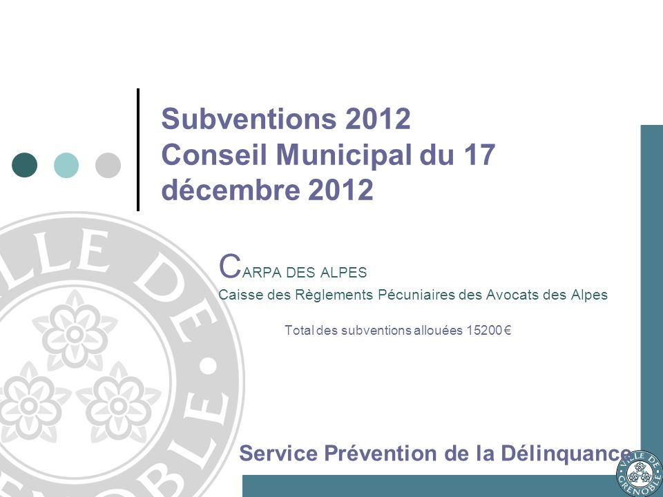 C ARPA DES ALPES Caisse des Règlements Pécuniaires des Avocats des Alpes Total des subventions allouées 15200 Service Prévention de la Délinquance Subventions 2012 Conseil Municipal du 17 décembre 2012