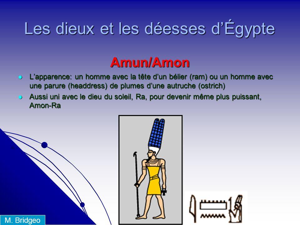 Amun/Amon Lapparence: un homme avec la tête dun bélier (ram) ou un homme avec une parure (headdress) de plumes dune autruche (ostrich) Lapparence: un homme avec la tête dun bélier (ram) ou un homme avec une parure (headdress) de plumes dune autruche (ostrich) Aussi uni avec le dieu du soleil, Ra, pour devenir même plus puissant, Amon-Ra Aussi uni avec le dieu du soleil, Ra, pour devenir même plus puissant, Amon-Ra Les dieux et les déesses dÉgypte M.