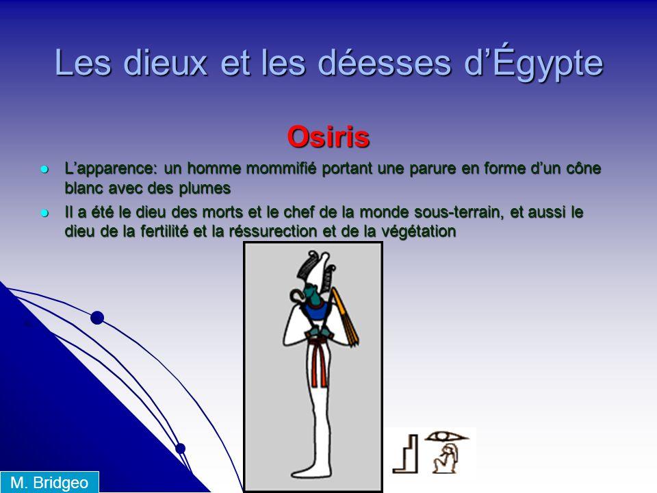 Les dieux et les déesses dÉgypte Osiris Lapparence: un homme mommifié portant une parure en forme dun cône blanc avec des plumes Lapparence: un homme mommifié portant une parure en forme dun cône blanc avec des plumes Il a été le dieu des morts et le chef de la monde sous-terrain, et aussi le dieu de la fertilité et la réssurection et de la végétation Il a été le dieu des morts et le chef de la monde sous-terrain, et aussi le dieu de la fertilité et la réssurection et de la végétation M.