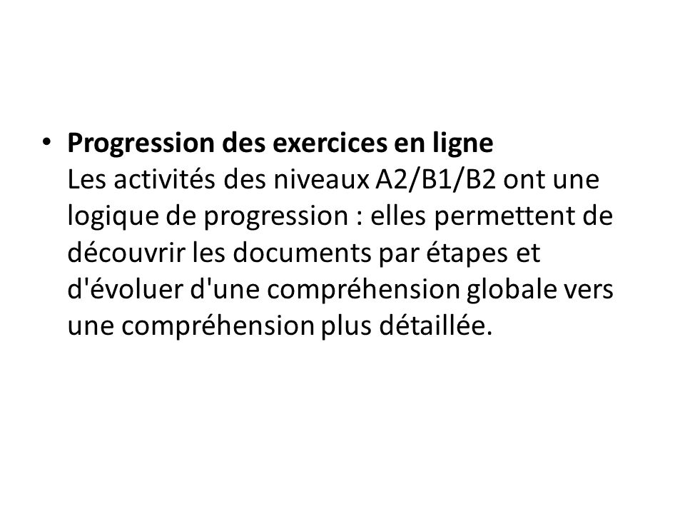 Progression des exercices en ligne Les activités des niveaux A2/B1/B2 ont une logique de progression : elles permettent de découvrir les documents par étapes et d évoluer d une compréhension globale vers une compréhension plus détaillée.