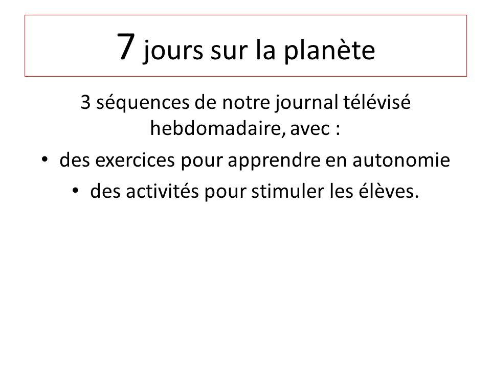 7 jours sur la planète 3 séquences de notre journal télévisé hebdomadaire, avec : des exercices pour apprendre en autonomie des activités pour stimuler les élèves.