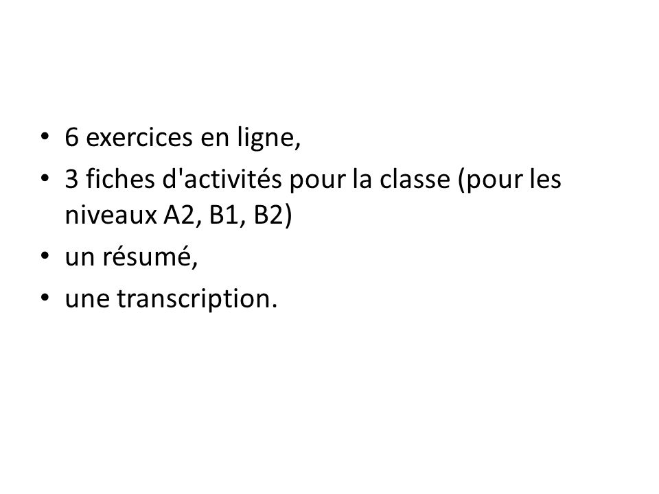 6 exercices en ligne, 3 fiches d'activités pour la classe (pour les niveaux A2, B1, B2) un résumé, une transcription.