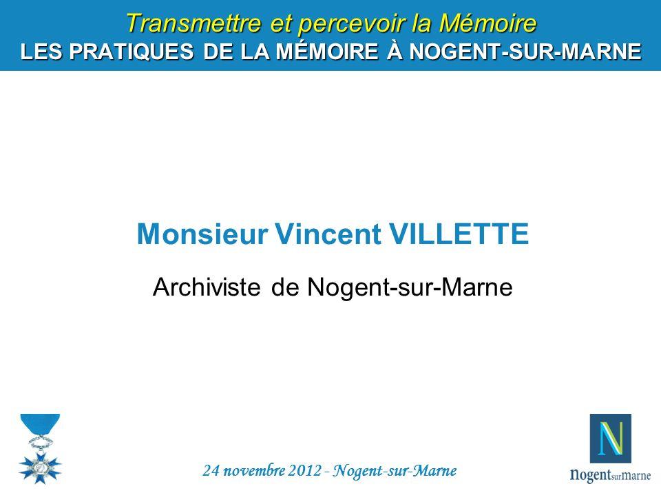Transmettre et percevoir la Mémoire LES PRATIQUES DE LA MÉMOIRE À NOGENT-SUR-MARNE Monsieur Vincent VILLETTE Archiviste de Nogent-sur-Marne 24 novembr