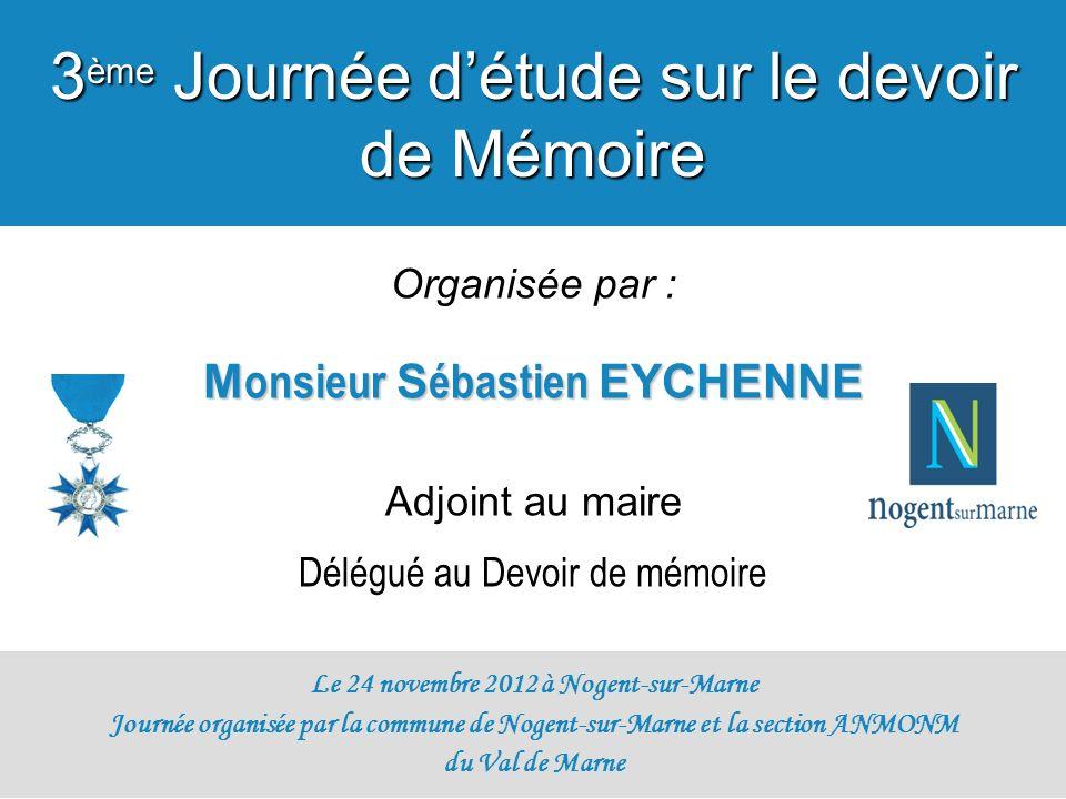 Organisée par : M onsieur S ébastien EYCHENNE Adjoint au maire Délégué au Devoir de mémoire Le 24 novembre 2012 à Nogent-sur-Marne Journée organisée p