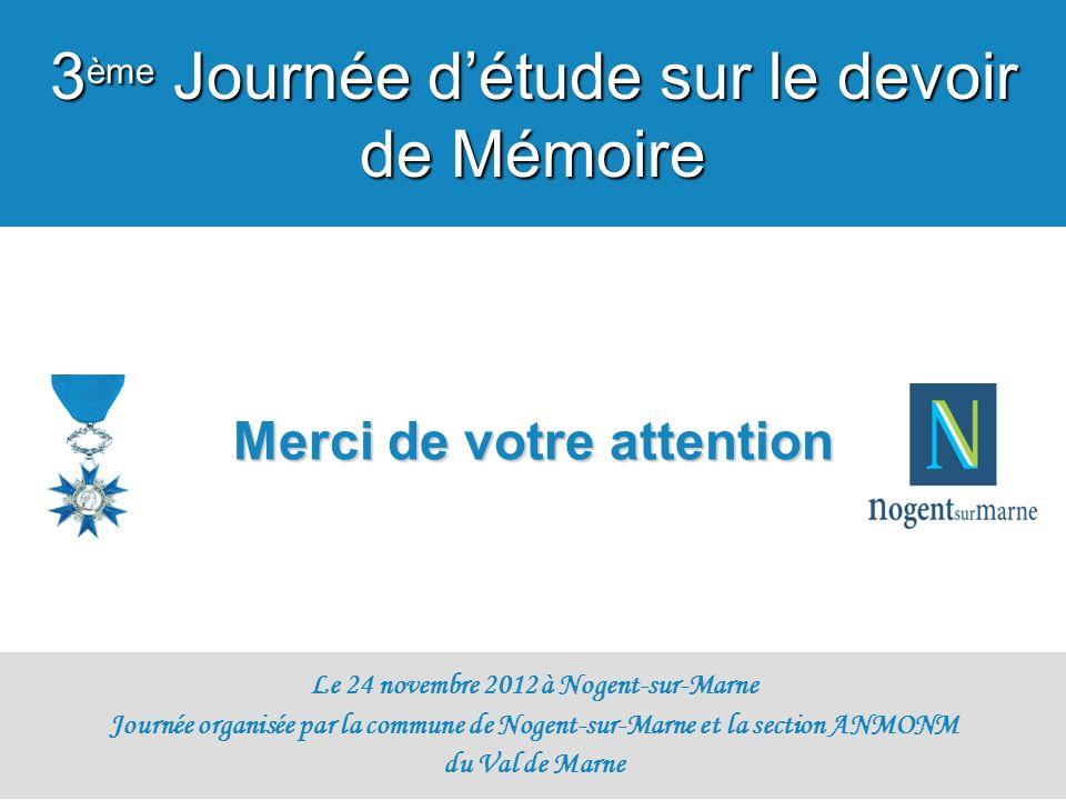 Merci de votre attention Le 24 novembre 2012 à Nogent-sur-Marne Journée organisée par la commune de Nogent-sur-Marne et la section ANMONM du Val de Ma