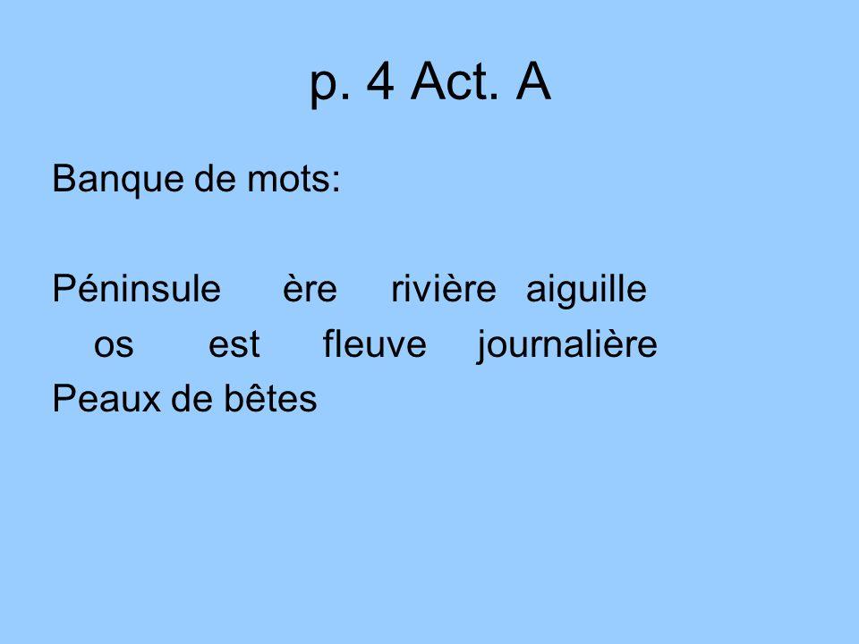 p. 4 Act. A Banque de mots: Péninsule ère rivière aiguille os est fleuve journalière Peaux de bêtes