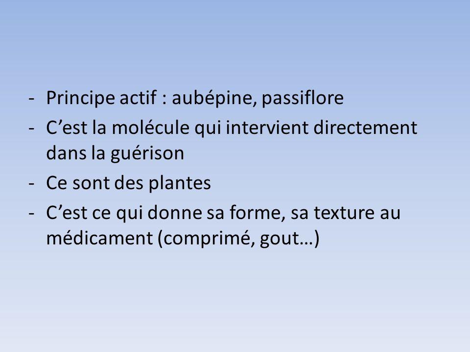 -Principe actif : aubépine, passiflore -Cest la molécule qui intervient directement dans la guérison -Ce sont des plantes -Cest ce qui donne sa forme,