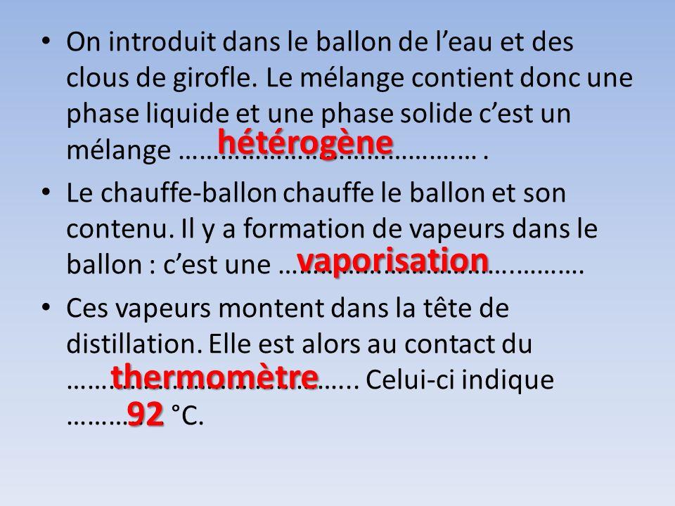 On introduit dans le ballon de leau et des clous de girofle. Le mélange contient donc une phase liquide et une phase solide cest un mélange …………………………