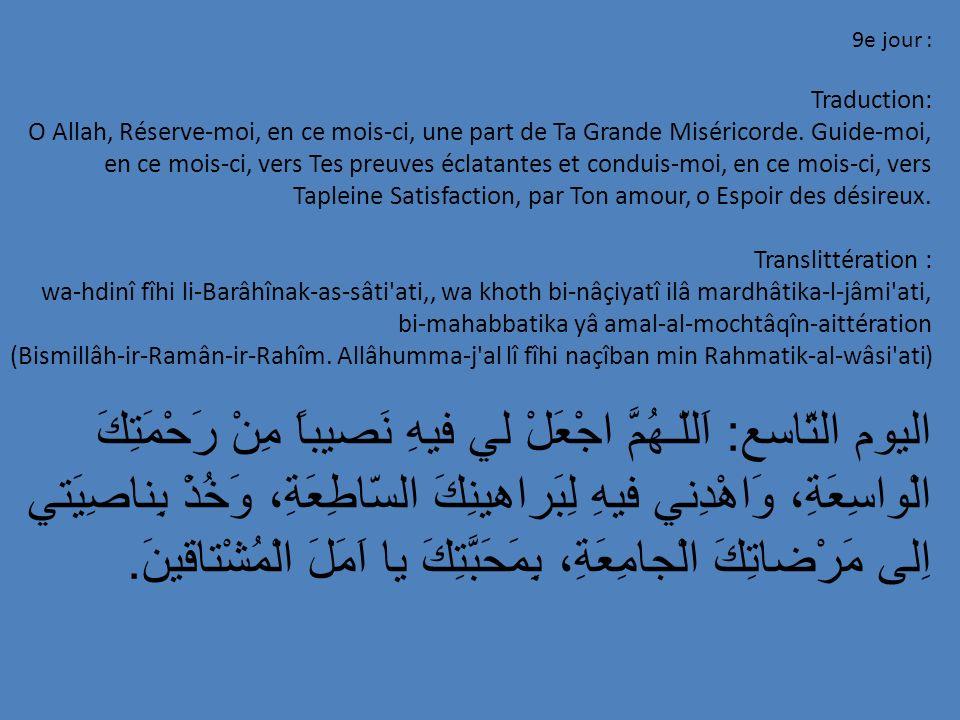 9e jour : Traduction: O Allah, Réserve-moi, en ce mois-ci, une part de Ta Grande Miséricorde. Guide-moi, en ce mois-ci, vers Tes preuves éclatantes et