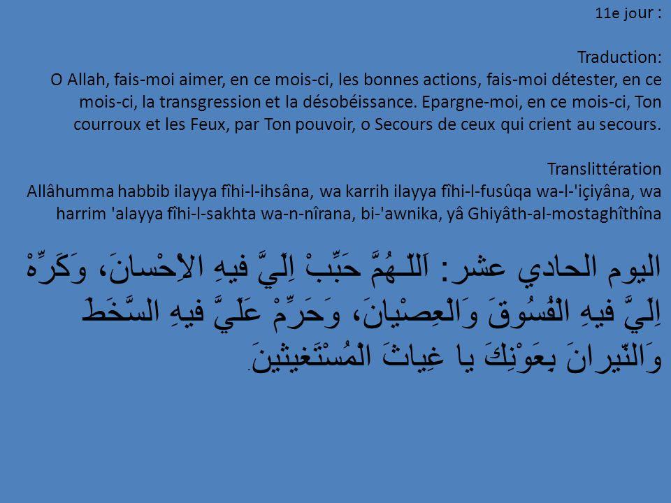 11e jo ur : Traduction: O Allah, fais-moi aimer, en ce mois-ci, les bonnes actions, fais-moi détester, en ce mois-ci, la transgression et la désobéiss