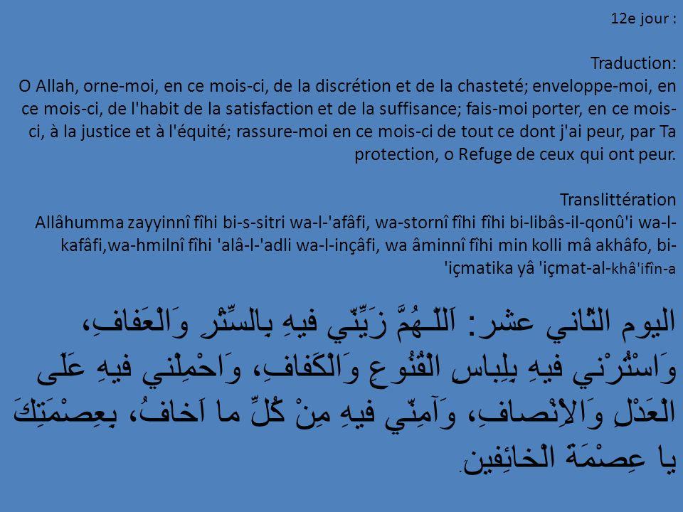 12e jour : Traduction: O Allah, orne-moi, en ce mois-ci, de la discrétion et de la chasteté; enveloppe-moi, en ce mois-ci, de l'habit de la satisfacti