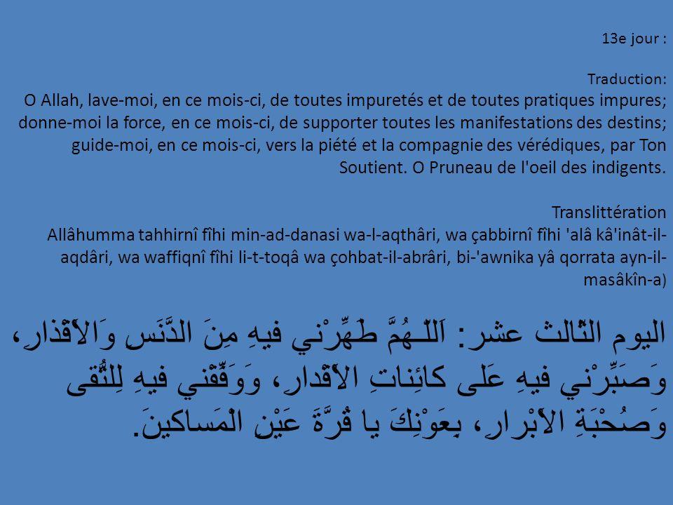 13e jour : Traduction: O Allah, lave-moi, en ce mois-ci, de toutes impuretés et de toutes pratiques impures; donne-moi la force, en ce mois-ci, de sup