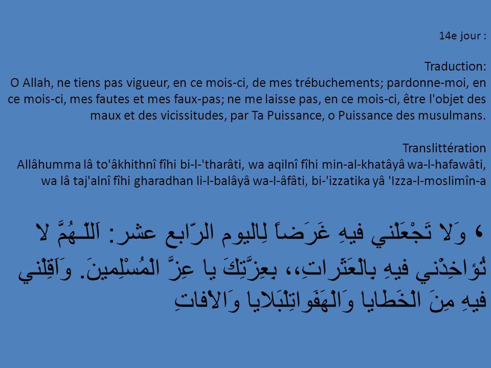 14e jour : Traduction: O Allah, ne tiens pas vigueur, en ce mois-ci, de mes trébuchements; pardonne-moi, en ce mois-ci, mes fautes et mes faux-pas; ne