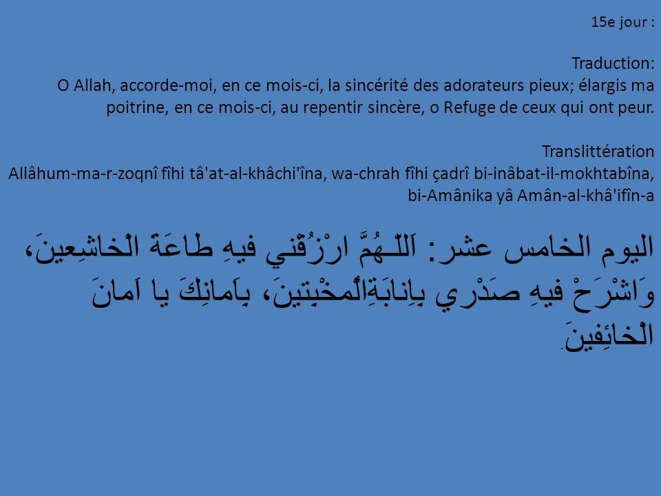 15e jour : Traduction: O Allah, accorde-moi, en ce mois-ci, la sincérité des adorateurs pieux; élargis ma poitrine, en ce mois-ci, au repentir sincère