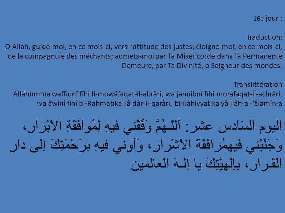 16e jour : Traduction: O Allah, guide-moi, en ce mois-ci, vers l'attitude des justes; éloigne-moi, en ce mois-ci, de la compagnuie des méchants; admet