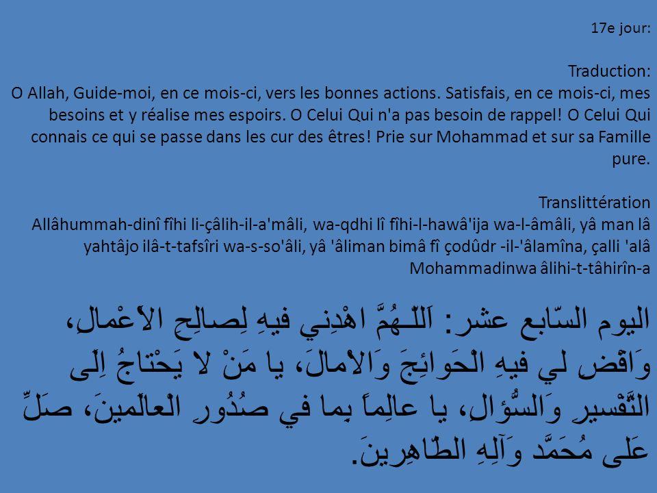 17e jour: Traduction: O Allah, Guide-moi, en ce mois-ci, vers les bonnes actions. Satisfais, en ce mois-ci, mes besoins et y réalise mes espoirs. O Ce