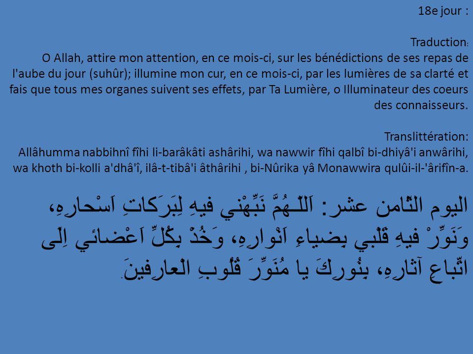 18e jour : Traduction : O Allah, attire mon attention, en ce mois-ci, sur les bénédictions de ses repas de l'aube du jour (suhûr); illumine mon cur, e