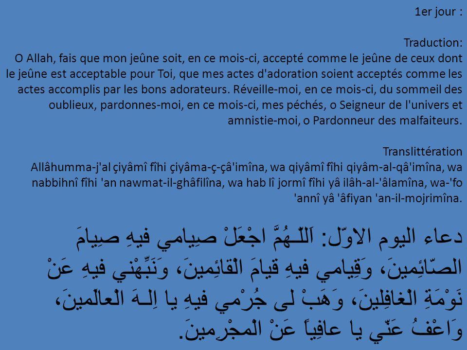 22e jour : Traduction: Tes bénédictions; fais-m y (fais-y-moi) mériter les motifs de Ta satisfaction et admets- O Allasur h, ouvre-moi, en ce mois-ci, les portes de ta Grâce; fais-y descedre moi m y (admts-y-moi) aux centres de Tes paradis, o Toi Qui réponds aux supplications des nécessiteux.