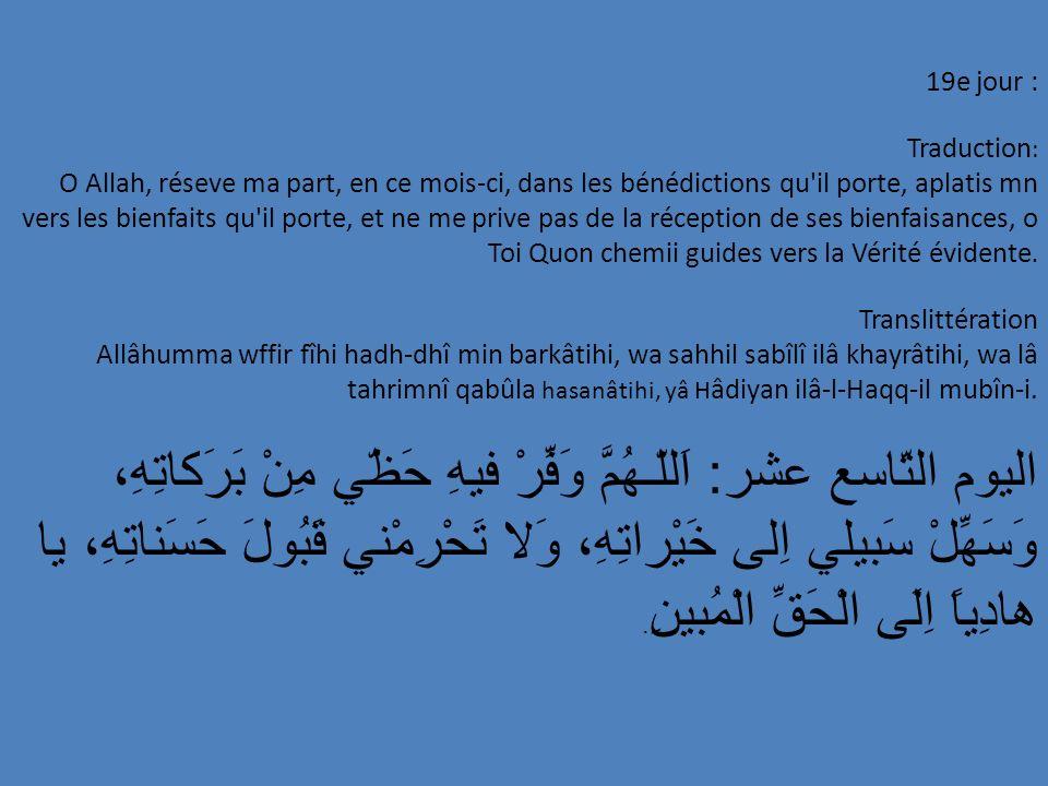 19e jour : Traduction : O Allah, réseve ma part, en ce mois-ci, dans les bénédictions qu'il porte, aplatis mn vers les bienfaits qu'il porte, et ne me