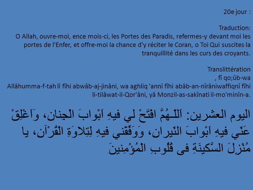 20e jour : Traduction: O Allah, ouvre-moi, ence mois-ci, les Portes des Paradis, refermes-y devant moi les portes de l'Enfer, et offre-moi la chance d