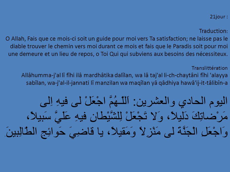 21jour : Traduction : O Allah, Fais que ce mois-ci soit un guide pour moi vers Ta satisfaction; ne laisse pas le diable trouver le chemin vers moi dur