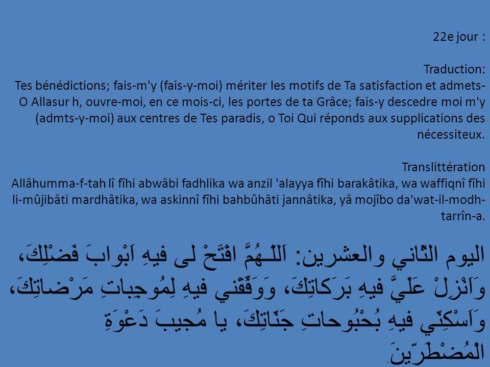 22e jour : Traduction: Tes bénédictions; fais-m'y (fais-y-moi) mériter les motifs de Ta satisfaction et admets- O Allasur h, ouvre-moi, en ce mois-ci,