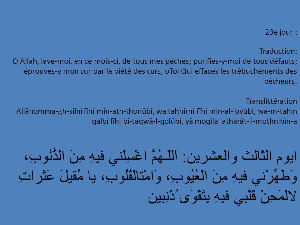 23e jour : Traduction: O Allah, lave-moi, en ce mois-ci, de tous mes péchés; purifies-y-moi de tous défauts; éprouves-y mon cur par la piété des curs,