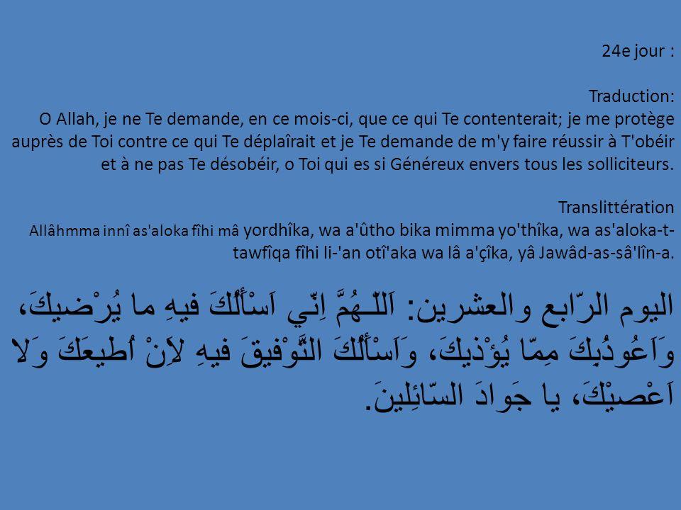 24e jour : Traduction: O Allah, je ne Te demande, en ce mois-ci, que ce qui Te contenterait; je me protège auprès de Toi contre ce qui Te déplaîrait e