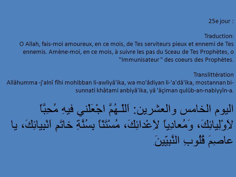 25e jour : Traduction : O Allah, fais-moi amoureux, en ce mois, de Tes serviteurs pieux et ennemi de Tes ennemis. Amène-moi, en ce mois, à suivre les
