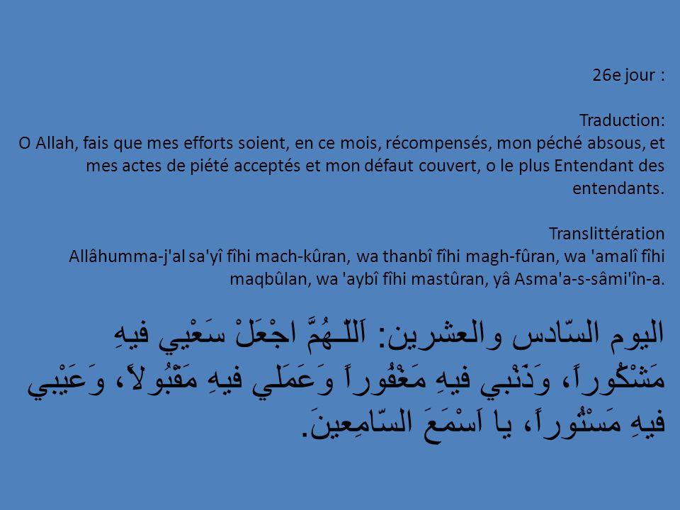 26e jour : Traduction: O Allah, fais que mes efforts soient, en ce mois, récompensés, mon péché absous, et mes actes de piété acceptés et mon défaut c