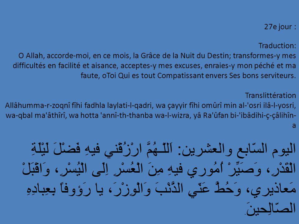 27e jour : Traduction: O Allah, accorde-moi, en ce mois, la Grâce de la Nuit du Destin; transformes-y mes difficultés en facilité et aisance, acceptes