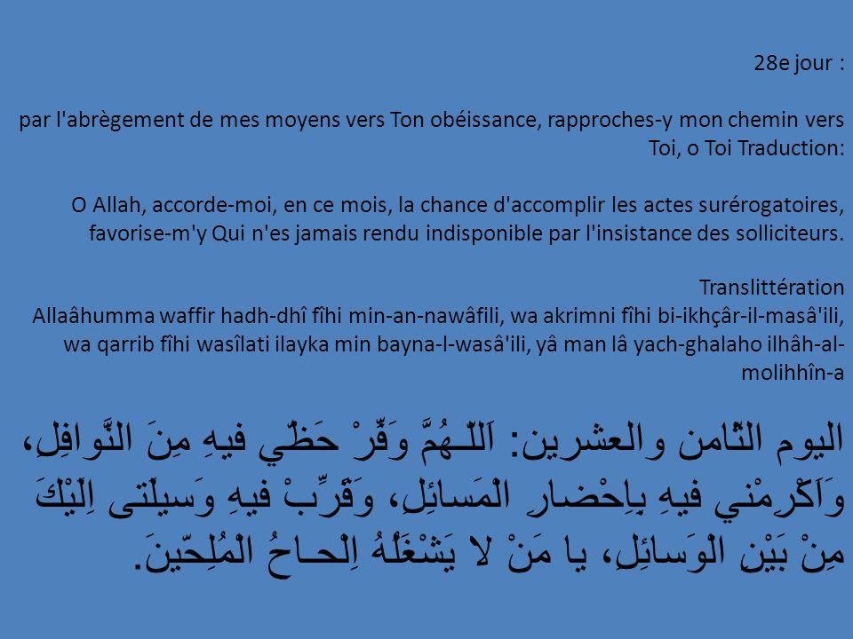 28e jour : par l'abrègement de mes moyens vers Ton obéissance, rapproches-y mon chemin vers Toi, o Toi Traduction: O Allah, accorde-moi, en ce mois, l