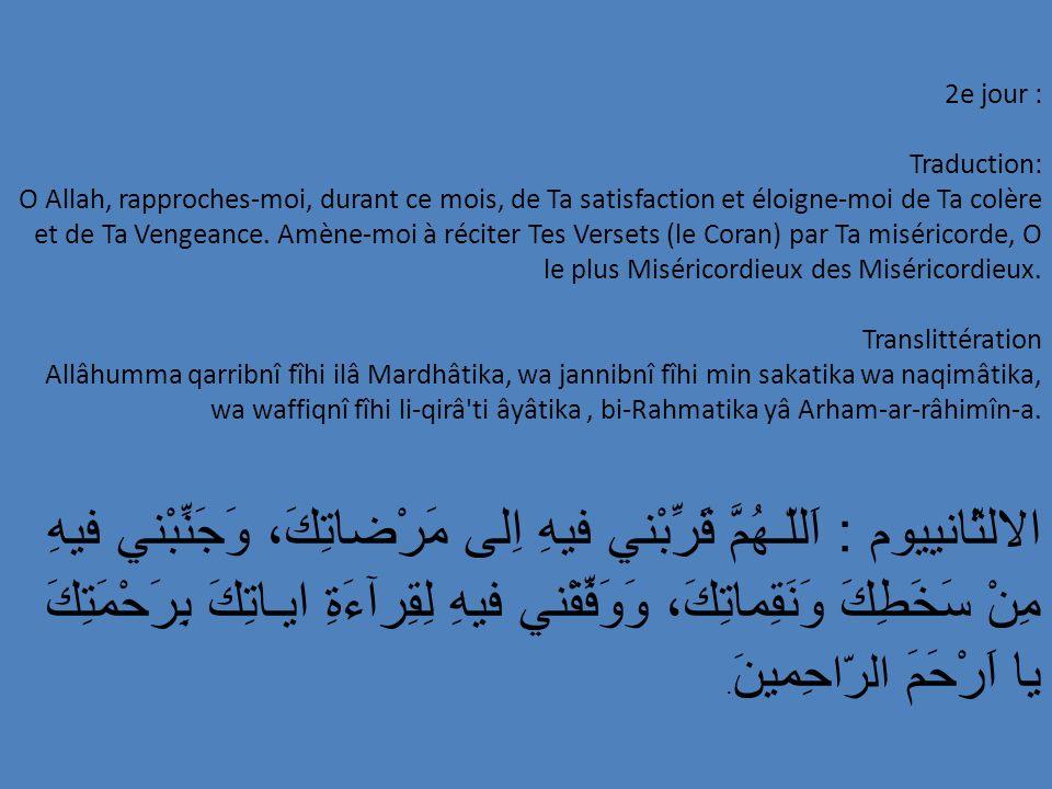 13e jour : Traduction: O Allah, lave-moi, en ce mois-ci, de toutes impuretés et de toutes pratiques impures; donne-moi la force, en ce mois-ci, de supporter toutes les manifestations des destins; guide-moi, en ce mois-ci, vers la piété et la compagnie des vérédiques, par Ton Soutient.