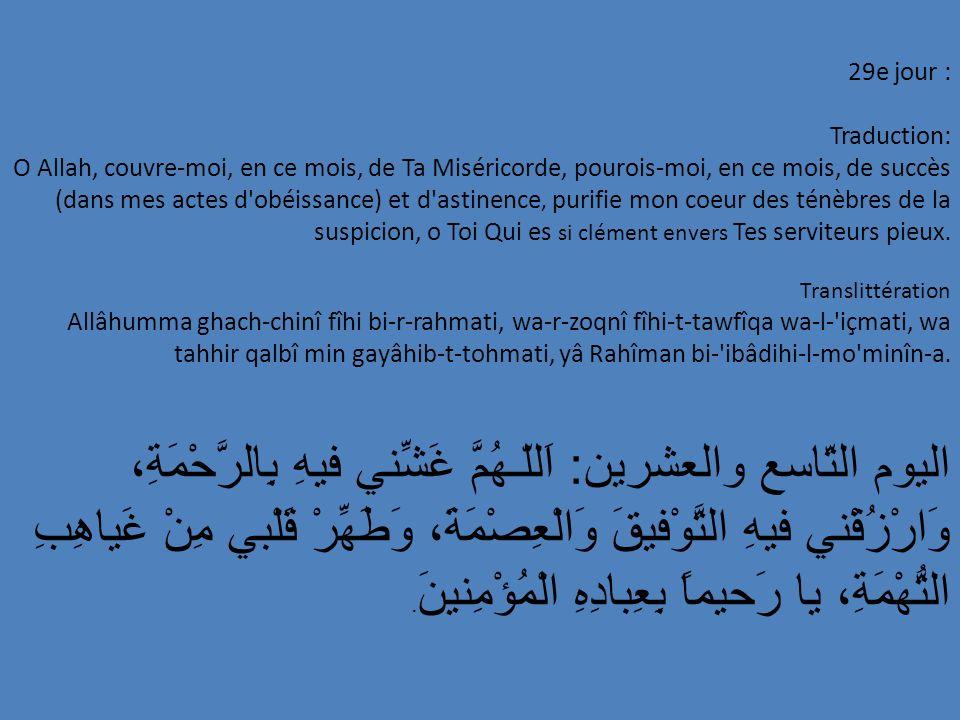 29e jour : Traduction: O Allah, couvre-moi, en ce mois, de Ta Miséricorde, pourois-moi, en ce mois, de succès (dans mes actes d'obéissance) et d'astin