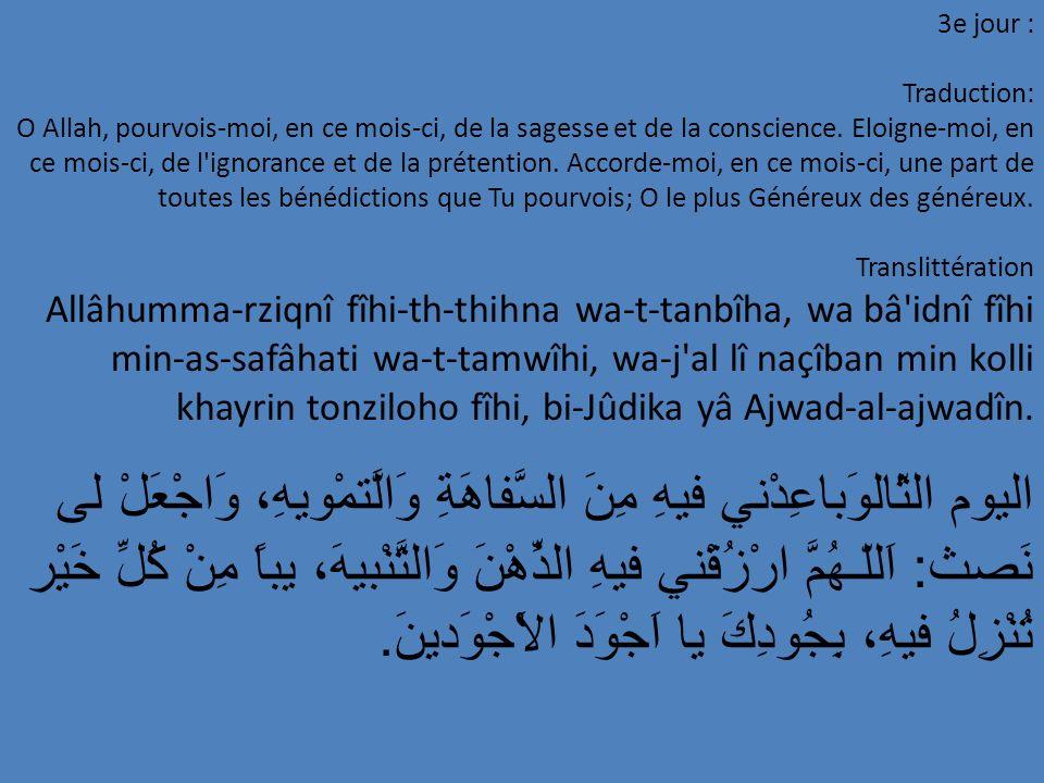 24e jour : Traduction: O Allah, je ne Te demande, en ce mois-ci, que ce qui Te contenterait; je me protège auprès de Toi contre ce qui Te déplaîrait et je Te demande de m y faire réussir à T obéir et à ne pas Te désobéir, o Toi qui es si Généreux envers tous les solliciteurs.