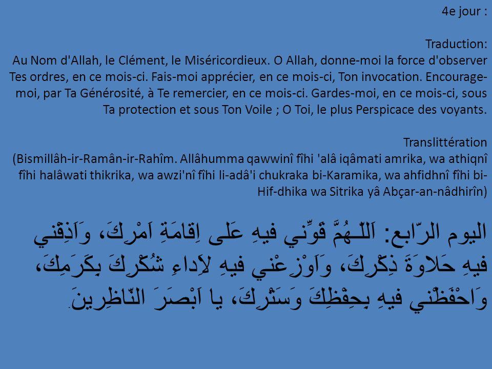 5e jour : Traduction: O Allah, place-moi durant ce mois parmi ceux qui se repentent, fais de moi, durant ce mois, un de Tes bons serviteurs assidus et fais de moi, durant ce mois, un de Tes adorateurs dévots, par Ta Compassion, O le Plus Miséricordieux des miséricordieux.