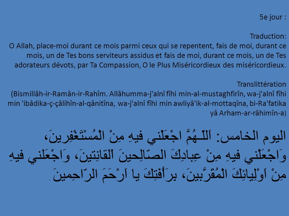 16e jour : Traduction: O Allah, guide-moi, en ce mois-ci, vers l attitude des justes; éloigne-moi, en ce mois-ci, de la compagnuie des méchants; admets-moi par Ta Miséricorde dans Ta Permanente Demeure, par Ta Divinité, o Seigneur des mondes.