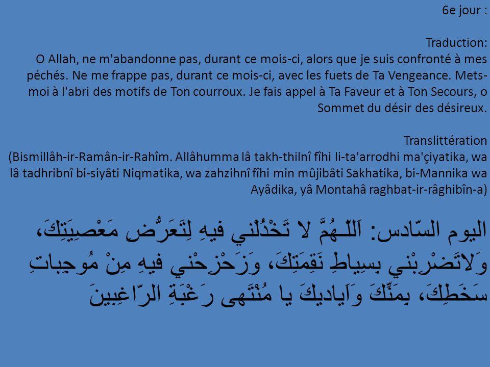 27e jour : Traduction: O Allah, accorde-moi, en ce mois, la Grâce de la Nuit du Destin; transformes-y mes difficultés en facilité et aisance, acceptes-y mes excuses, enraies-y mon péché et ma faute, oToi Qui es tout Compatissant envers Ses bons serviteurs.