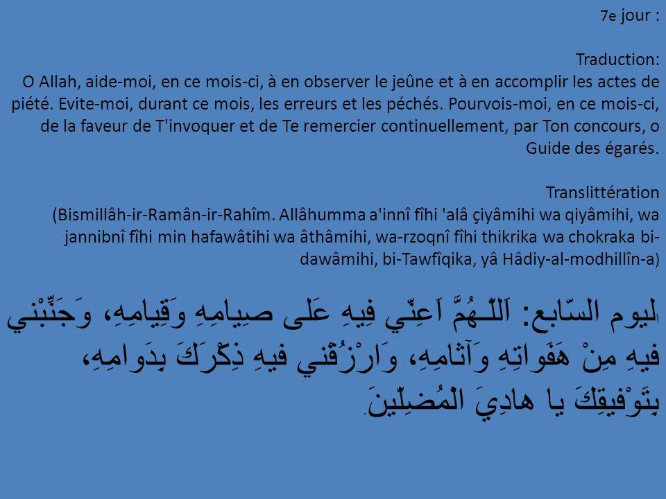 8 e jour : Traduction: O Allah, pourvois-moi, en ce mois-ci, de la faveur d être bon envers les orphelins, généreux envers les affamés, répandeur de la paix et compagnon des vertueux, par Ta bienveillance, o Refuge de ceux qui espèrent Translittération: (Bismillâh-ir-Ramân-ir-Rahîm.