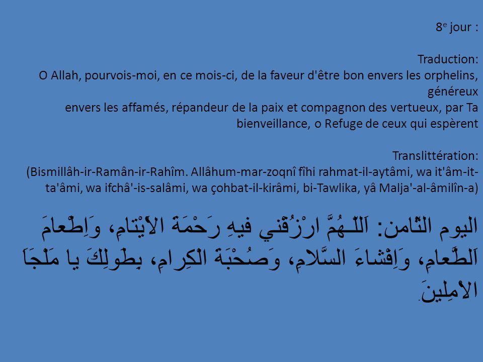 29e jour : Traduction: O Allah, couvre-moi, en ce mois, de Ta Miséricorde, pourois-moi, en ce mois, de succès (dans mes actes d obéissance) et d astinence, purifie mon coeur des ténèbres de la suspicion, o Toi Qui es si clément envers Tes serviteurs pieux.